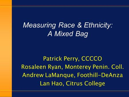 Measuring Race & Ethnicity: A Mixed Bag Patrick Perry, CCCCO Rosaleen Ryan, Monterey Penin. Coll. Andrew LaManque, Foothill-DeAnza Lan Hao, Citrus College.