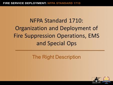 NFPA Standard 1710: Organization and Deployment of Fire Suppression Operations, EMS and Special Ops The Right Description.