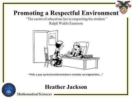 "Mathematical Sciences Promoting a Respectful Environment ""The secret of education lies in respecting the student."" Ralph Waldo Emerson Heather Jackson."