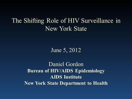 The Shifting Role of HIV Surveillance in New York State June 5, 2012 Daniel Gordon Bureau of HIV/AIDS Epidemiology AIDS Institute New York State Department.