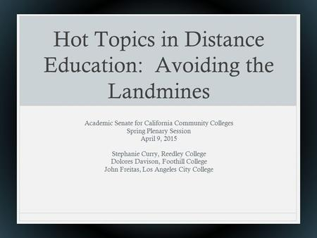 Hot Topics in Distance Education: Avoiding the Landmines Academic Senate for California Community Colleges Spring Plenary Session April 9, 2015 Stephanie.