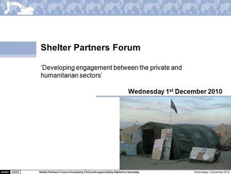 Wednesday 1 December 2010Shelter Partners Forum is hosted by CAGI and supported by Habitat for Humanity Shelter Partners Forum Wednesday 1 st December.