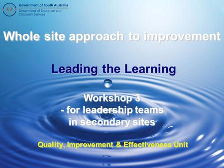 Whole site approach to improvement Leading the Learning Workshop 3 - for leadership teams in secondary sites Quality, Improvement & Effectiveness Unit.