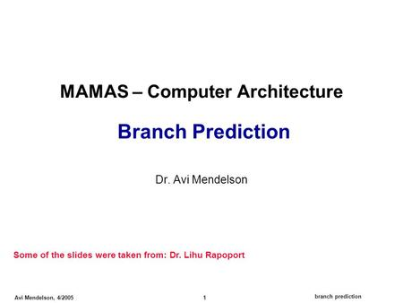 Branch prediction Avi Mendelson, 4/2005 1 MAMAS – Computer Architecture Branch Prediction Dr. Avi Mendelson Some of the slides were taken from: Dr. Lihu.