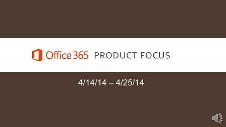 PRODUCT FOCUS 4/14/14 – 4/25/14 INTRODUCTION Our Product Focus for the next two weeks is Microsoft Office 365. Office 365 is Microsoft's most successful.