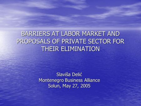 BARRIERS AT LABOR MARKET AND PROPOSALS OF PRIVATE SECTOR FOR THEIR ELIMINATION Slaviša Delić Montenegro Business Alliance Solun, May 27, 2005.