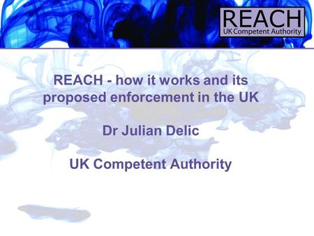 REACH - how it works and its proposed enforcement in the UK Dr Julian Delic UK Competent Authority.