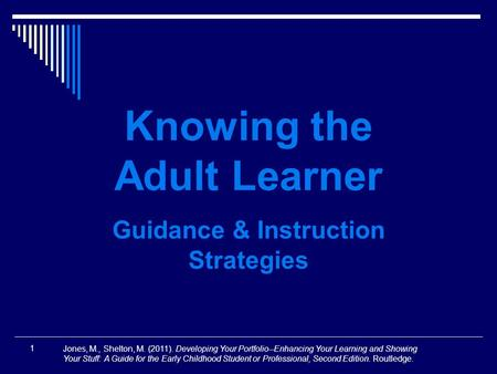 1 Knowing the Adult Learner Guidance & Instruction Strategies Jones, M., Shelton, M. (2011). Developing Your Portfolio--Enhancing Your Learning and Showing.