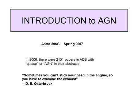 "INTRODUCTION to AGN ""Sometimes you can't stick your head in the engine, so you have to examine the exhaust"" -- D. E. Osterbrock Astro 596G Spring 2007."