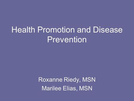 Health Promotion and Disease Prevention Roxanne Riedy, MSN Marilee Elias, MSN.