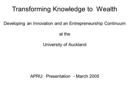 Transforming Knowledge to Wealth Developing an Innovation and an Entrepreneurship Continuum at the University of Auckland APRU: Presentation - March 2005.