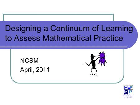 Designing a Continuum of Learning to Assess Mathematical Practice NCSM April, 2011.