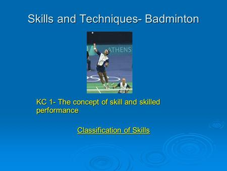 Skills and Techniques- Badminton KC 1- The concept of skill and skilled performance Classification of Skills.