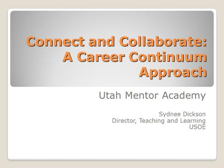 Connect and Collaborate: A Career Continuum Approach Utah Mentor Academy Sydnee Dickson Director, Teaching and Learning USOE.