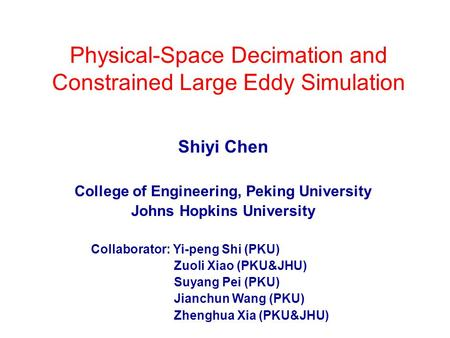 Physical-Space Decimation and Constrained Large Eddy Simulation Shiyi Chen College of Engineering, Peking University Johns Hopkins University Collaborator: