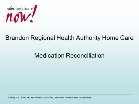 Coming Full Circle: AMI and Med Rec Across the Continuum. Western Node Collaborative Brandon Regional Health Authority Home Care Medication Reconciliation.