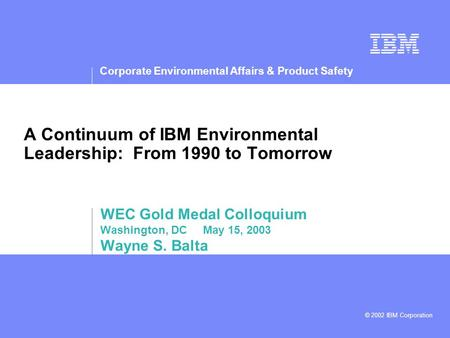 Corporate Environmental Affairs & Product Safety © 2002 IBM Corporation A Continuum of IBM Environmental Leadership: From 1990 to Tomorrow WEC Gold Medal.