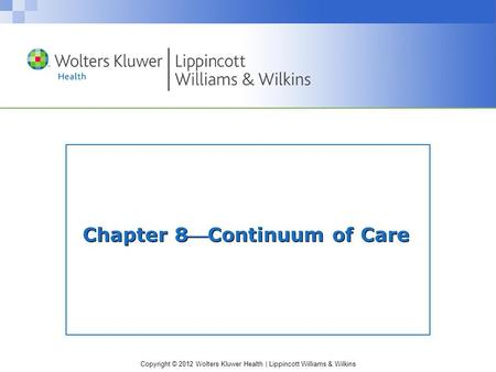 Copyright © 2012 Wolters Kluwer Health | Lippincott Williams & Wilkins Chapter 8Continuum of Care.