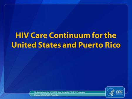 HIV Care Continuum for the United States and Puerto Rico National Center for HIV/AIDS, Viral Hepatitis, STD & TB Prevention Division of HIV/AIDS Prevention.