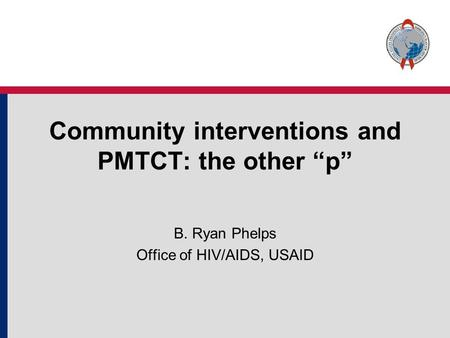 "Community interventions and PMTCT: the other ""p"" B. Ryan Phelps Office of HIV/AIDS, USAID."