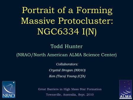 Portrait of a Forming Massive Protocluster: NGC6334 I(N) Todd Hunter (NRAO/North American ALMA Science Center) Collaborators: Crystal Brogan (NRAO) Ken.