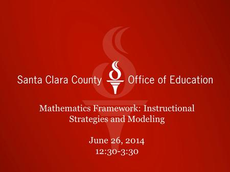 Mathematics Framework: Instructional Strategies and Modeling June 26, 2014 12:30-3:30.