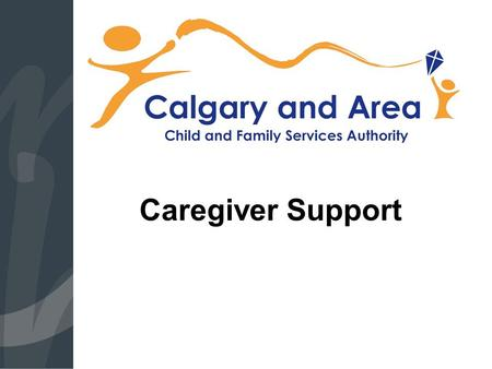 Caregiver Support. Child Intervention Intake Statistics  Calgary and Area 2013:  The Region received 14,100 reports about a child or youth who may be.
