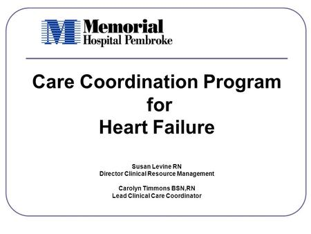 Care Coordination Program for Heart Failure Susan Levine RN Director Clinical Resource Management Carolyn Timmons BSN,RN Lead Clinical Care Coordinator.