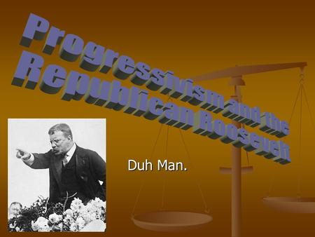 Progressivism and the Republican Roosevelt Duh Man.