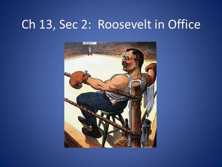 "Ch 13, Sec 2: Roosevelt in Office. Theodore ""Teddy"" Roosevelt believed in competition with other countries Progressive Ideas-believed gov't should help."