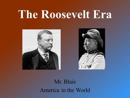 The Roosevelt Era Mr. Blais America in the World.