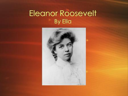Eleanor Roosevelt By Ella Change Seeker. Biography Born on October 11,1884, 56 West 37th street, New York City Parents names are Elliot Roosevelt, and.
