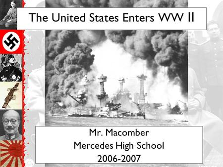 The United States Enters WW II Mr. Macomber Mercedes <strong>High</strong> School 2006-2007.