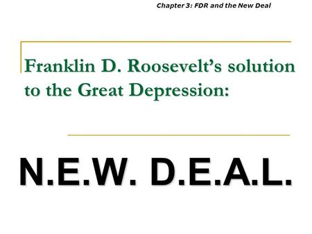 Franklin D. Roosevelt's solution to the Great Depression: N.E.W. D.E.A.L. Chapter 3: FDR and the New Deal.