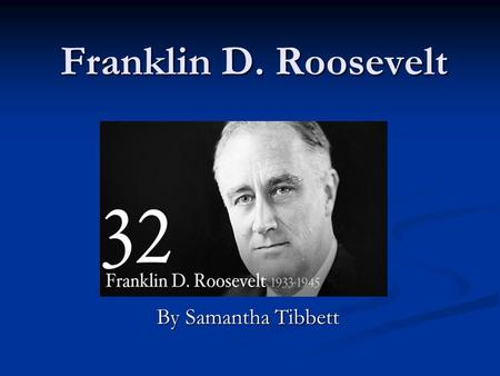 Franklin D. Roosevelt By Samantha Tibbett. President Roosevelt  Franklin D. Roosevelt was president from 1913- 1925.  He was the 32 nd president of.