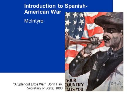 "Introduction to Spanish- American War McIntyre ""A Splendid Little War"" John Hay, Secretary of State, 1898."