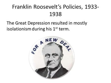 Franklin Roosevelt's Policies, 1933- 1938 The Great Depression resulted in mostly isolationism during his 1 st term.