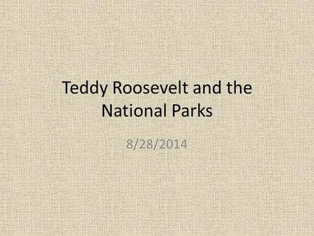 Teddy Roosevelt and the National Parks 8/28/2014.