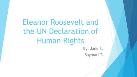 Eleanor Roosevelt and the UN Declaration of Human Rights By: Jade S. Saymari T.