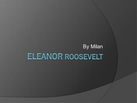 By Milan. Born Eleanor Roosevelt was born in October 11, 1884 to a wealthy family Eleanor's parents died at age 10 years old Eleanor went to go live with.