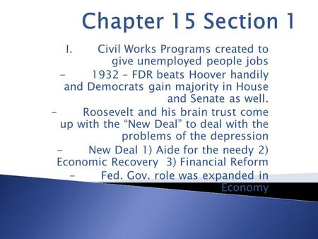 I.Civil Works Programs created to give unemployed people jobs -1932 – FDR beats Hoover handily and Democrats gain majority in House and Senate as well.