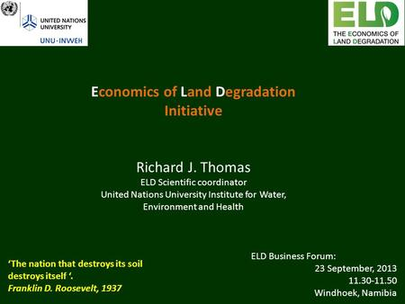 Economics of Land Degradation Initiative Richard J. Thomas ELD Scientific coordinator United Nations University Institute for Water, Environment and Health.