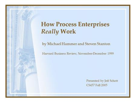 How Process Enterprises Really Work by Michael Hammer and Steven Stanton Presented by Jeff Schott CS457 Fall 2005 Harvard Business Review, November-December.