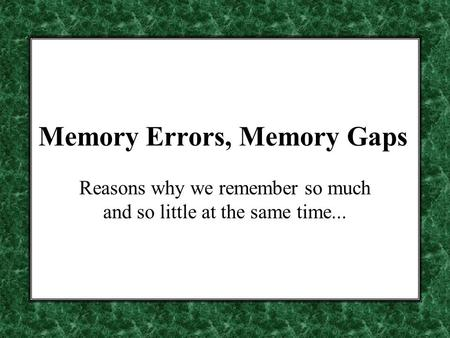 Memory Errors, Memory Gaps Reasons why we remember so much and so little at the same time...