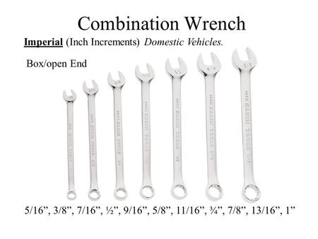 "Combination Wrench Imperial (Inch Increments) Domestic Vehicles. 5/16"", 3/8"", 7/16"", ½"", 9/16"", 5/8"", 11/16"", ¾"", 7/8"", 13/16"", 1"" Box/open End."