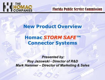 New Product Overview Homac STORM SAFE™ Connector Systems Presented by: Presented by: Roy Jazowski - Director of R&D Mark Hammer – Director of Marketing.