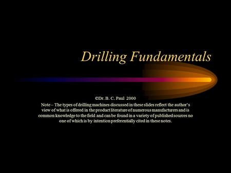 Drilling Fundamentals ©Dr. B. C. Paul 2000 Note – The types of drilling machines discussed in these slides reflect the author's view of what is offered.