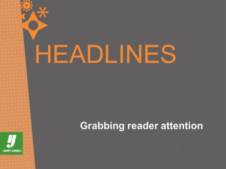 HEADLINES Grabbing reader attention. WE NEED HEADLINES. WHY? They attract attention They provide a link to content.