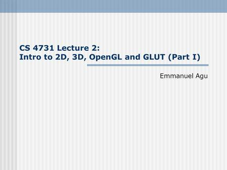 CS 4731 Lecture 2: Intro to 2D, 3D, OpenGL and GLUT (Part I) Emmanuel Agu.