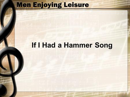 Men Enjoying Leisure If I Had a Hammer Song. Men Enjoying Leisure If I had a hammer I'd ham-mer in the morning I'd ham-mer in the evening All over this.